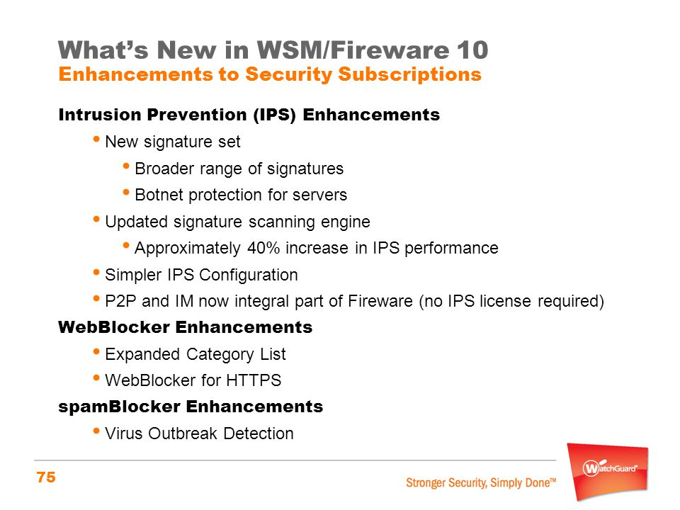 75 What's New in WSM/Fireware 10 Enhancements to Security Subscriptions Intrusion Prevention (IPS) Enhancements New signature set Broader range of sig