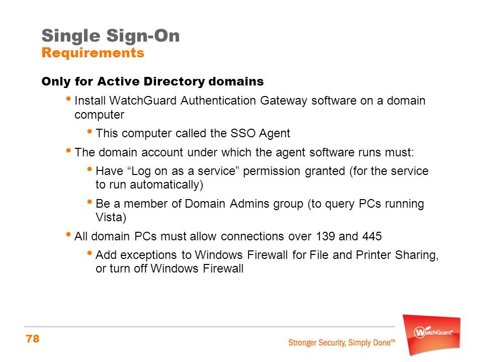 78 Single Sign-On Requirements Only for Active Directory domains Install WatchGuard Authentication Gateway software on a domain computer This computer