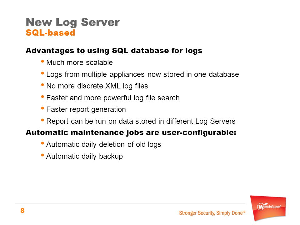 8 Advantages to using SQL database for logs Much more scalable Logs from multiple appliances now stored in one database No more discrete XML log files