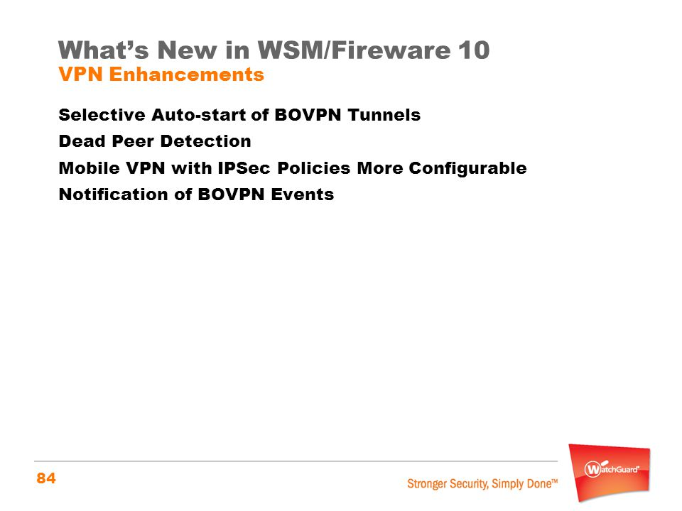 84 What's New in WSM/Fireware 10 VPN Enhancements Selective Auto-start of BOVPN Tunnels Dead Peer Detection Mobile VPN with IPSec Policies More Config
