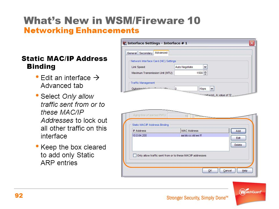 92 What's New in WSM/Fireware 10 Networking Enhancements Static MAC/IP Address Binding Edit an interface  Advanced tab Select Only allow traffic sent