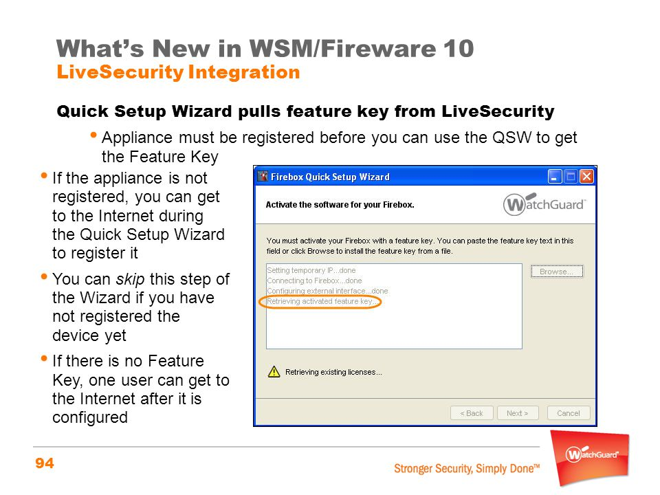 94 What's New in WSM/Fireware 10 LiveSecurity Integration Quick Setup Wizard pulls feature key from LiveSecurity Appliance must be registered before y