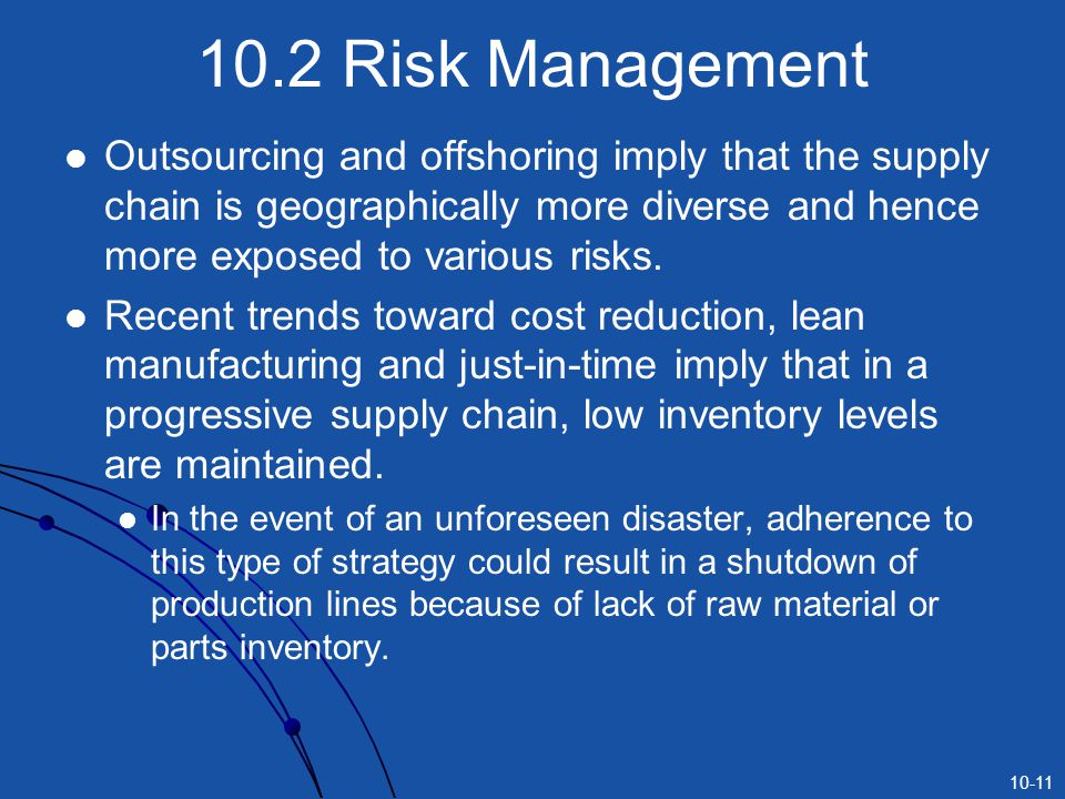 10-11 10.2 Risk Management Outsourcing and offshoring imply that the supply chain is geographically more diverse and hence more exposed to various ris