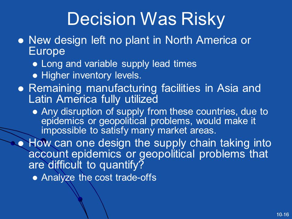 10-16 Decision Was Risky New design left no plant in North America or Europe Long and variable supply lead times Higher inventory levels.