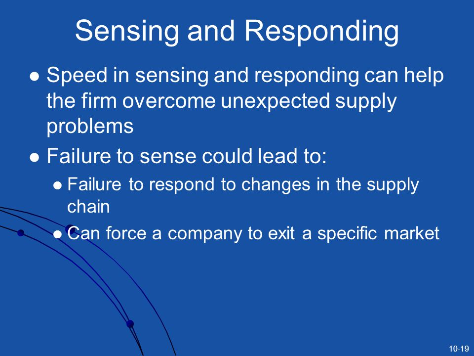 10-19 Sensing and Responding Speed in sensing and responding can help the firm overcome unexpected supply problems Failure to sense could lead to: Failure to respond to changes in the supply chain Can force a company to exit a specific market
