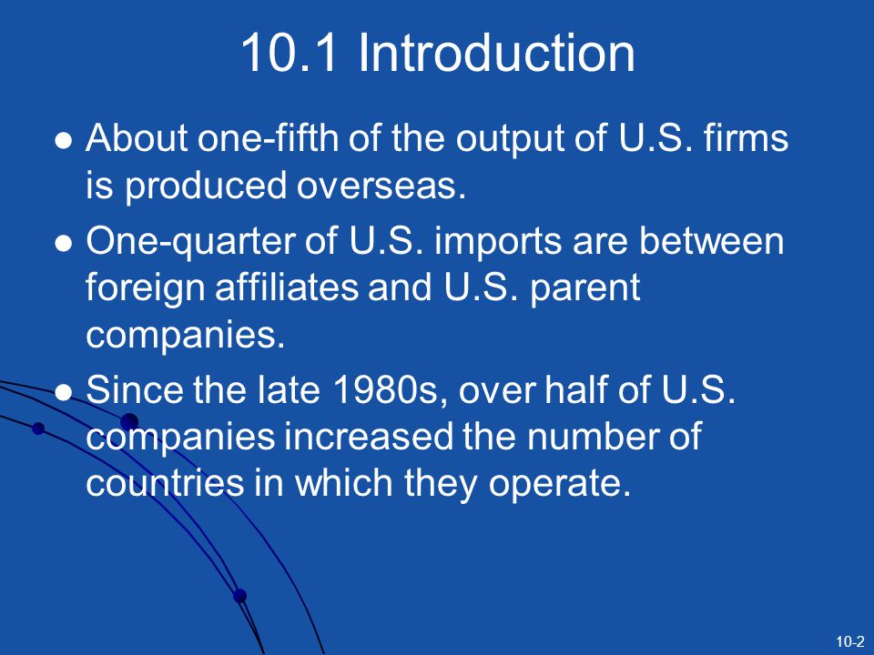10-2 10.1 Introduction About one-fifth of the output of U.S. firms is produced overseas. One-quarter of U.S. imports are between foreign affiliates an