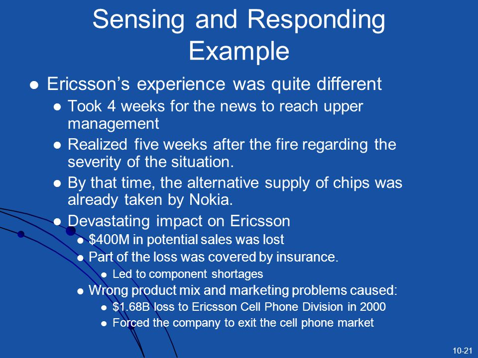 10-21 Sensing and Responding Example Ericsson's experience was quite different Took 4 weeks for the news to reach upper management Realized five weeks