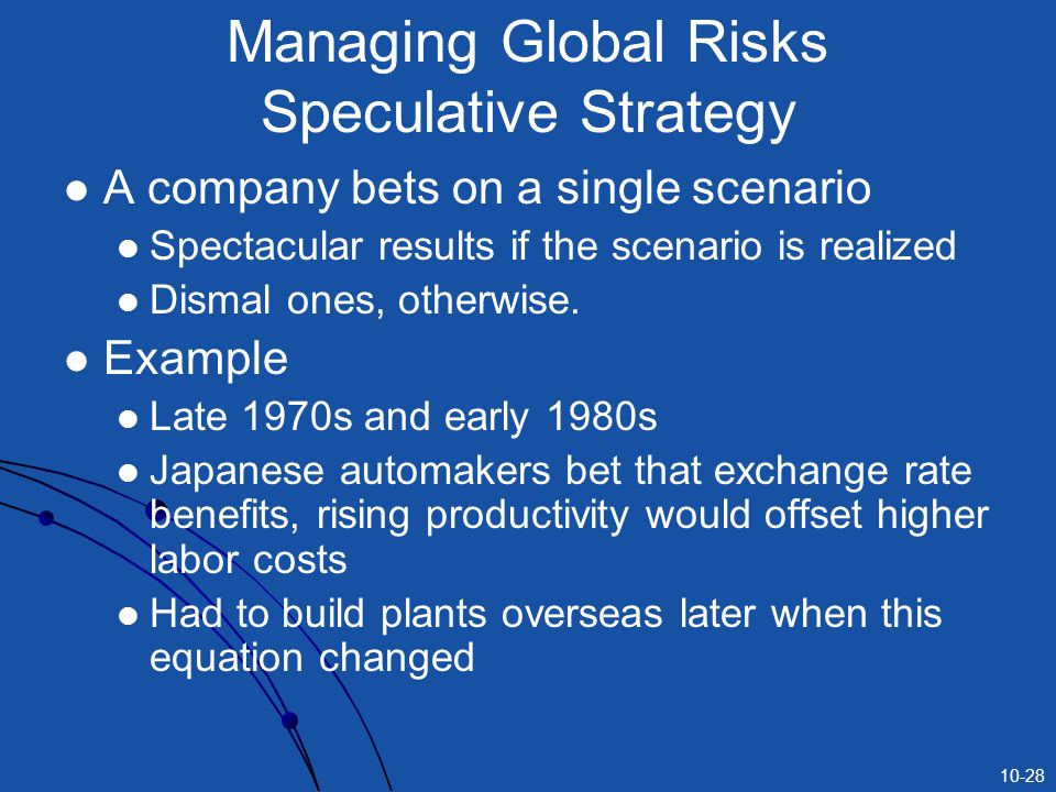 10-28 Managing Global Risks Speculative Strategy A company bets on a single scenario Spectacular results if the scenario is realized Dismal ones, otherwise.
