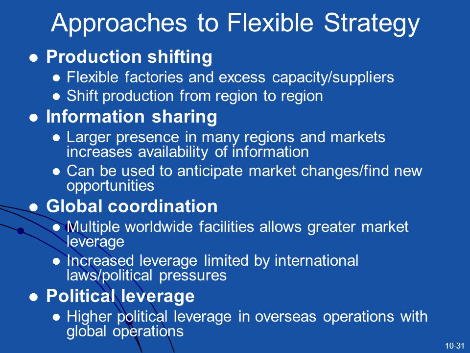 10-31 Approaches to Flexible Strategy Production shifting Flexible factories and excess capacity/suppliers Shift production from region to region Information sharing Larger presence in many regions and markets increases availability of information Can be used to anticipate market changes/find new opportunities Global coordination Multiple worldwide facilities allows greater market leverage Increased leverage limited by international laws/political pressures Political leverage Higher political leverage in overseas operations with global operations