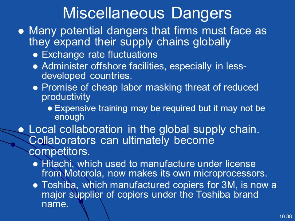 10-38 Miscellaneous Dangers Many potential dangers that firms must face as they expand their supply chains globally Exchange rate fluctuations Administer offshore facilities, especially in less- developed countries.