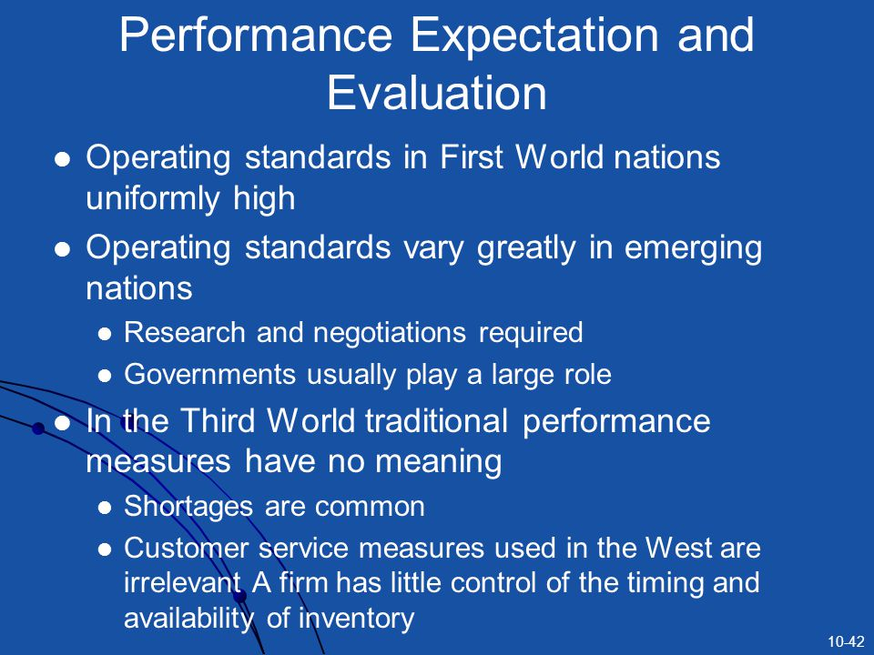 10-42 Performance Expectation and Evaluation Operating standards in First World nations uniformly high Operating standards vary greatly in emerging nations Research and negotiations required Governments usually play a large role In the Third World traditional performance measures have no meaning Shortages are common Customer service measures used in the West are irrelevant A firm has little control of the timing and availability of inventory