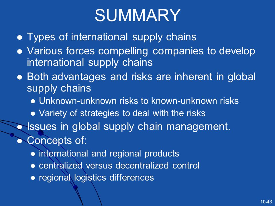 10-43 SUMMARY Types of international supply chains Various forces compelling companies to develop international supply chains Both advantages and risks are inherent in global supply chains Unknown-unknown risks to known-unknown risks Variety of strategies to deal with the risks Issues in global supply chain management.