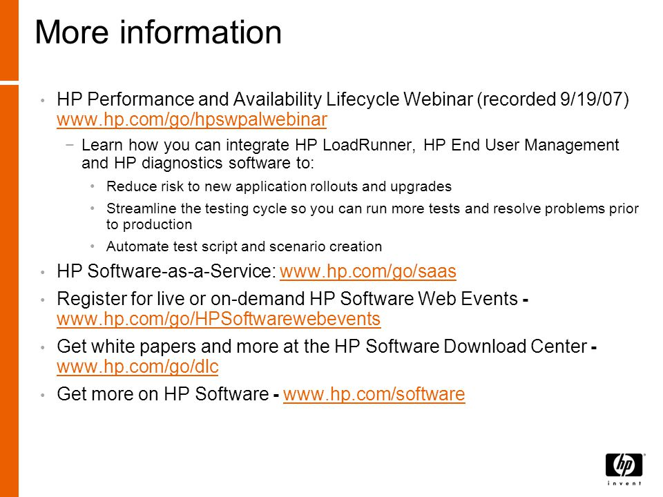 More information HP Performance and Availability Lifecycle Webinar (recorded 9/19/07) www.hp.com/go/hpswpalwebinar www.hp.com/go/hpswpalwebinar −Learn how you can integrate HP LoadRunner, HP End User Management and HP diagnostics software to: Reduce risk to new application rollouts and upgrades Streamline the testing cycle so you can run more tests and resolve problems prior to production Automate test script and scenario creation HP Software-as-a-Service: www.hp.com/go/saaswww.hp.com/go/saas Register for live or on-demand HP Software Web Events - www.hp.com/go/HPSoftwarewebevents www.hp.com/go/HPSoftwarewebevents Get white papers and more at the HP Software Download Center - www.hp.com/go/dlc www.hp.com/go/dlc Get more on HP Software - www.hp.com/softwarewww.hp.com/software