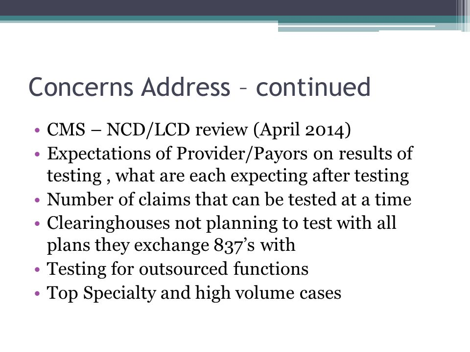Concerns Address – continued CMS – NCD/LCD review (April 2014) Expectations of Provider/Payors on results of testing, what are each expecting after testing Number of claims that can be tested at a time Clearinghouses not planning to test with all plans they exchange 837's with Testing for outsourced functions Top Specialty and high volume cases