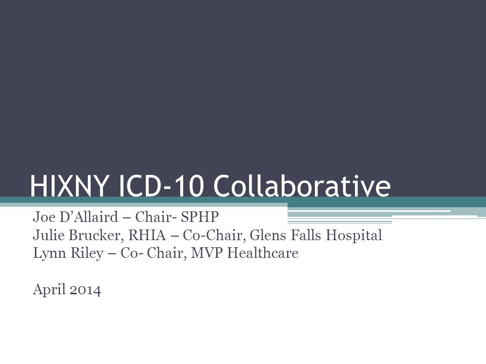 HIXNY ICD-10 Collaborative Joe D'Allaird – Chair- SPHP Julie Brucker, RHIA – Co-Chair, Glens Falls Hospital Lynn Riley – Co- Chair, MVP Healthcare April 2014