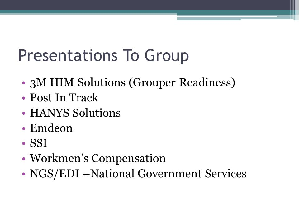 Presentations To Group 3M HIM Solutions (Grouper Readiness) Post In Track HANYS Solutions Emdeon SSI Workmen's Compensation NGS/EDI –National Government Services