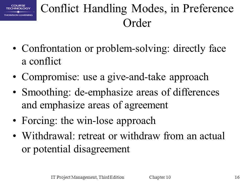 16IT Project Management, Third Edition Chapter 10 Conflict Handling Modes, in Preference Order Confrontation or problem-solving: directly face a confl