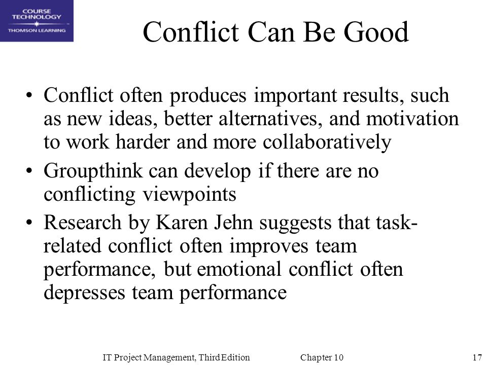 17IT Project Management, Third Edition Chapter 10 Conflict Can Be Good Conflict often produces important results, such as new ideas, better alternativ