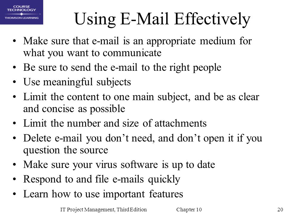 20IT Project Management, Third Edition Chapter 10 Using E-Mail Effectively Make sure that e-mail is an appropriate medium for what you want to communi