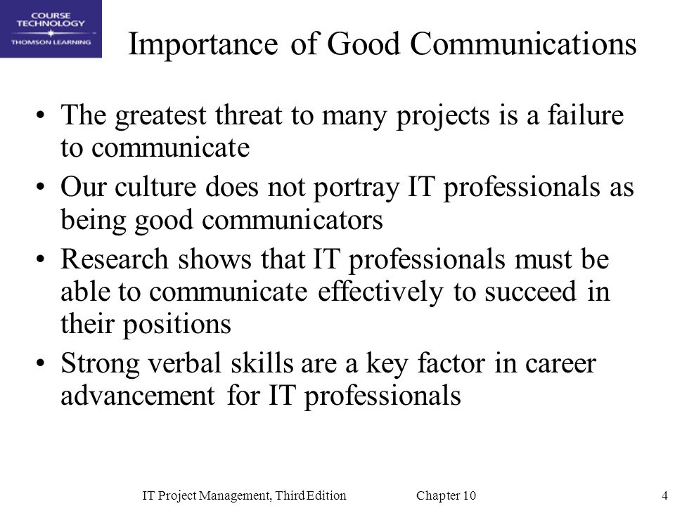 4IT Project Management, Third Edition Chapter 10 Importance of Good Communications The greatest threat to many projects is a failure to communicate Ou