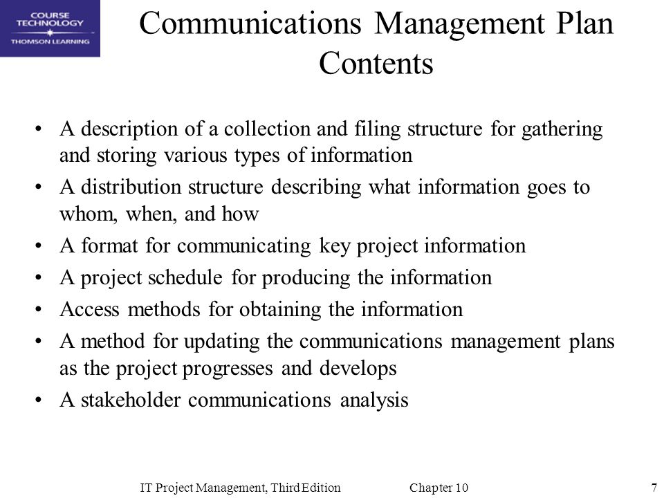 7IT Project Management, Third Edition Chapter 10 Communications Management Plan Contents A description of a collection and filing structure for gather
