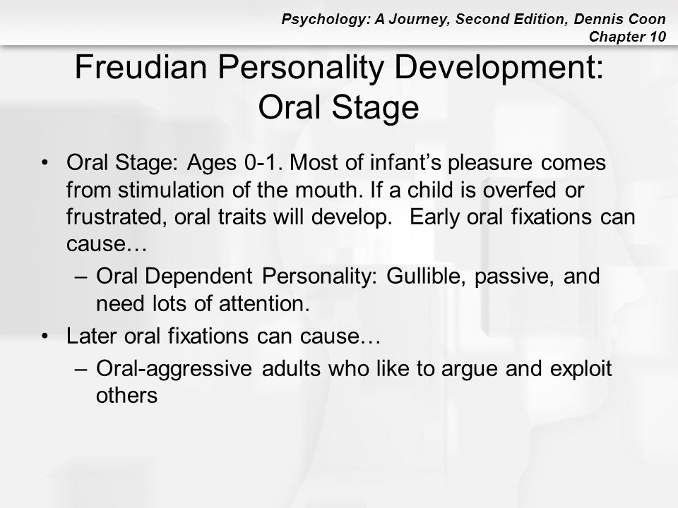 Psychology: A Journey, Second Edition, Dennis Coon Chapter 10 Freudian Personality Development: Oral Stage Oral Stage: Ages 0-1. Most of infant's plea