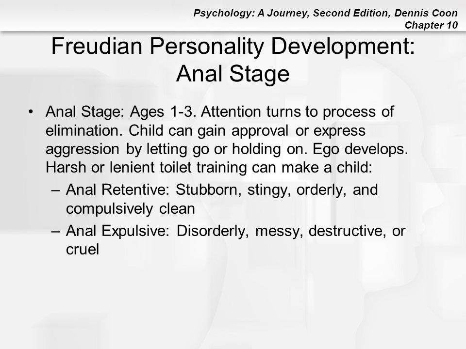 Psychology: A Journey, Second Edition, Dennis Coon Chapter 10 Freudian Personality Development: Anal Stage Anal Stage: Ages 1-3. Attention turns to pr