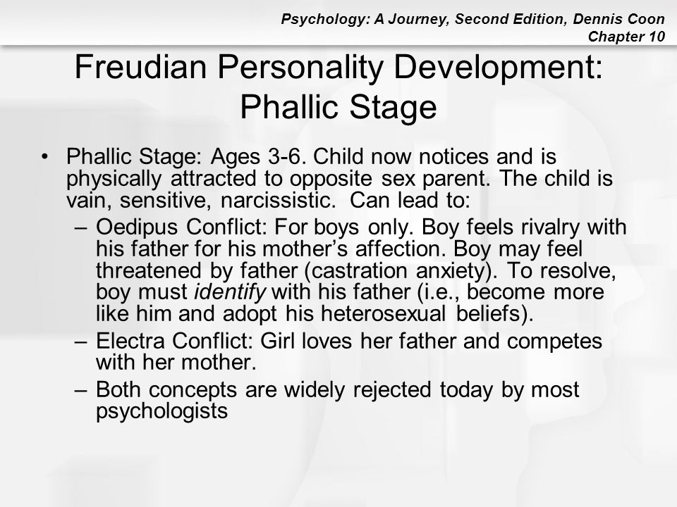 Psychology: A Journey, Second Edition, Dennis Coon Chapter 10 Freudian Personality Development: Phallic Stage Phallic Stage: Ages 3-6. Child now notic
