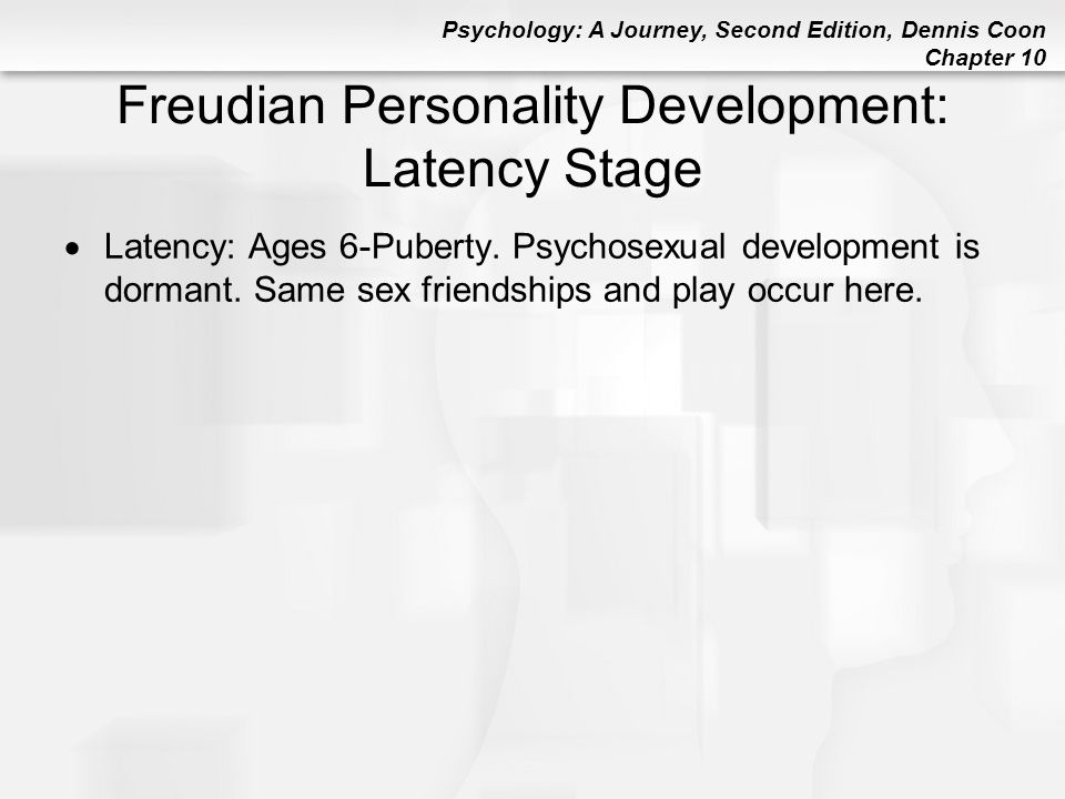 Psychology: A Journey, Second Edition, Dennis Coon Chapter 10 Freudian Personality Development: Latency Stage  Latency: Ages 6-Puberty. Psychosexual