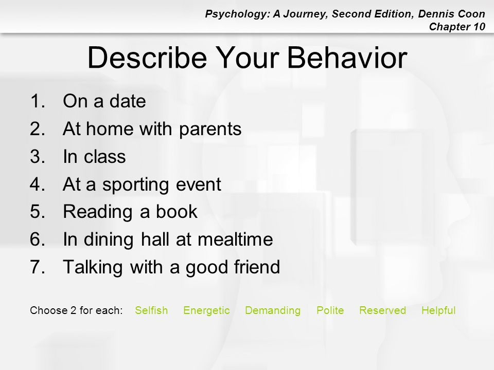 Psychology: A Journey, Second Edition, Dennis Coon Chapter 10 Describe Your Behavior 1.On a date 2.At home with parents 3.In class 4.At a sporting eve