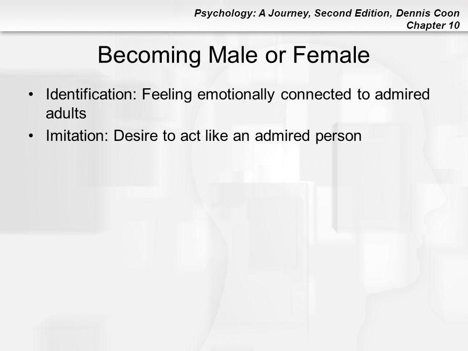Psychology: A Journey, Second Edition, Dennis Coon Chapter 10 Becoming Male or Female Identification: Feeling emotionally connected to admired adults