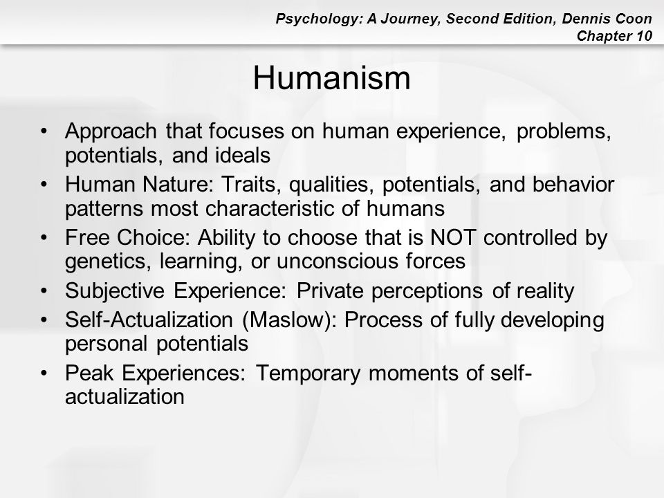 Psychology: A Journey, Second Edition, Dennis Coon Chapter 10 Humanism Approach that focuses on human experience, problems, potentials, and ideals Hum