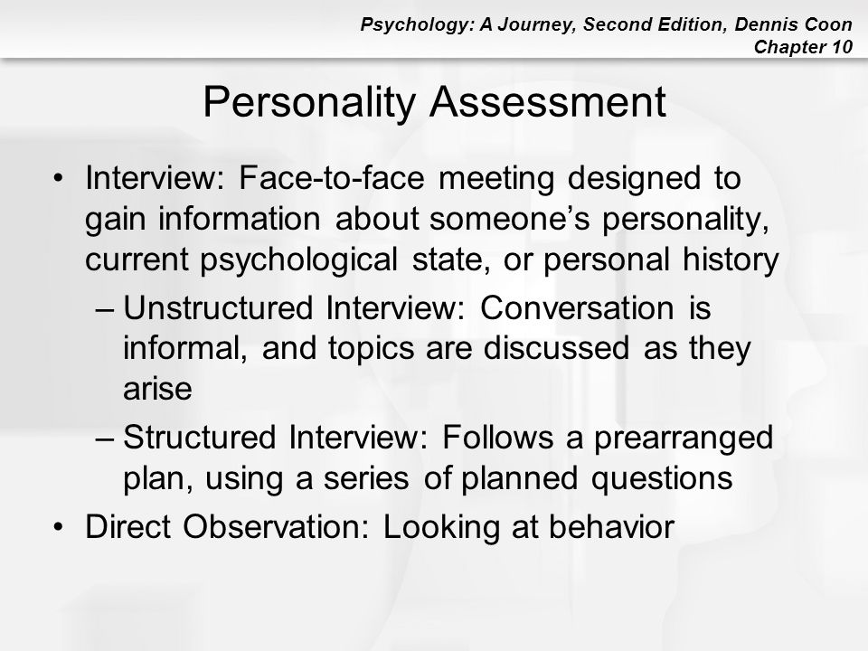 Psychology: A Journey, Second Edition, Dennis Coon Chapter 10 Personality Assessment Interview: Face-to-face meeting designed to gain information abou