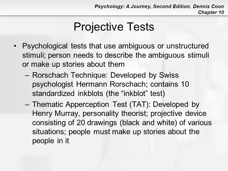 Psychology: A Journey, Second Edition, Dennis Coon Chapter 10 Projective Tests Psychological tests that use ambiguous or unstructured stimuli; person