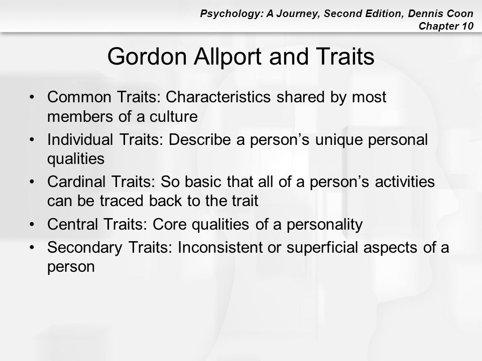 Psychology: A Journey, Second Edition, Dennis Coon Chapter 10 Gordon Allport and Traits Common Traits: Characteristics shared by most members of a cul