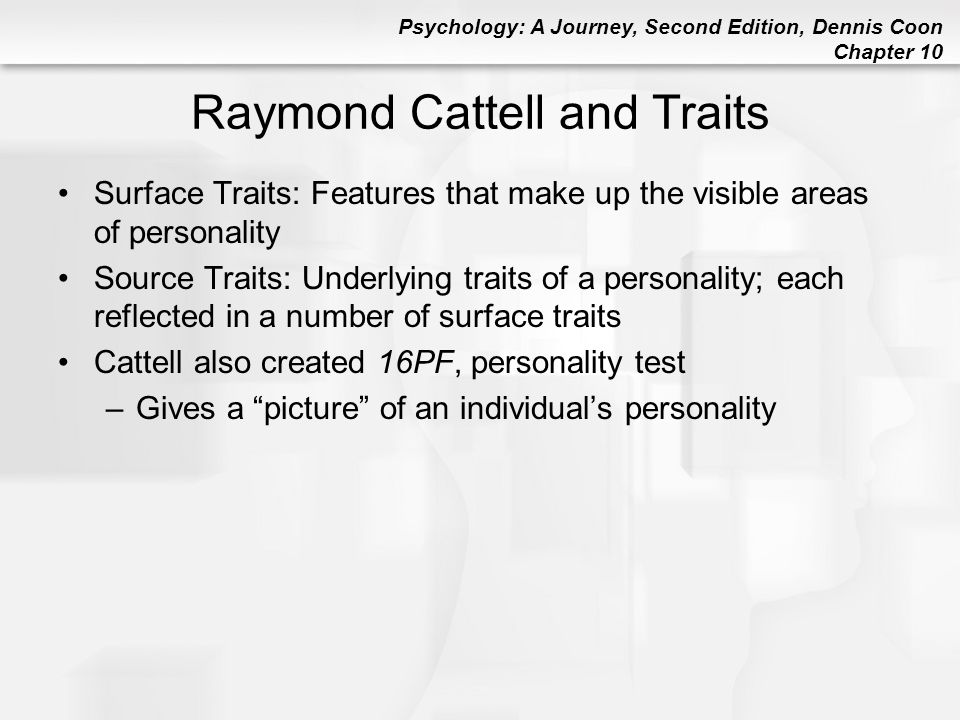 Psychology: A Journey, Second Edition, Dennis Coon Chapter 10 Raymond Cattell and Traits Surface Traits: Features that make up the visible areas of pe