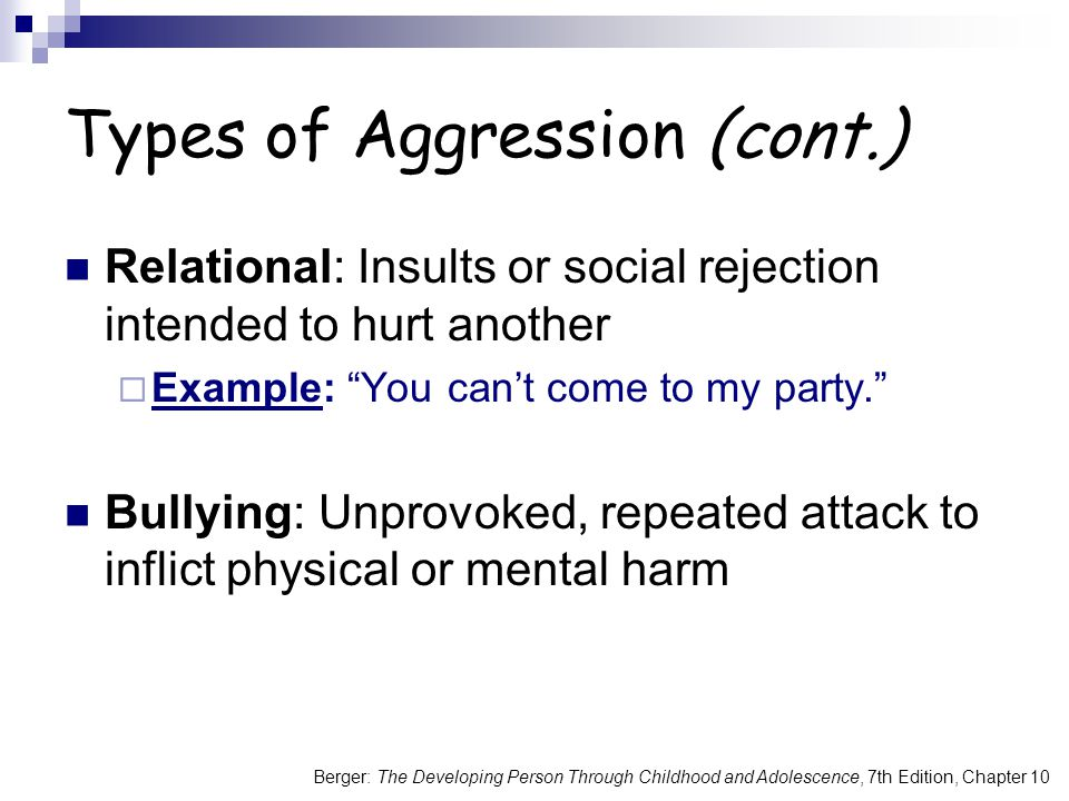 Berger: The Developing Person Through Childhood and Adolescence, 7th Edition, Chapter 10 Types of Aggression (cont.) Relational: Insults or social rej