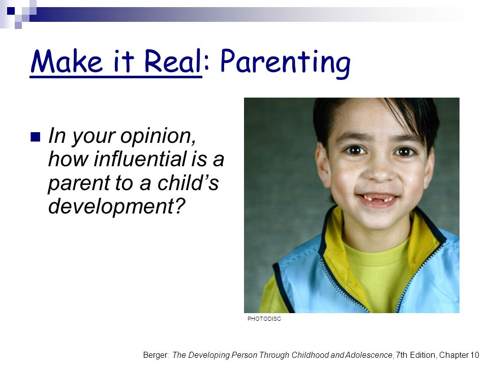 Make it Real: Parenting In your opinion, how influential is a parent to a child's development? PHOTODISC