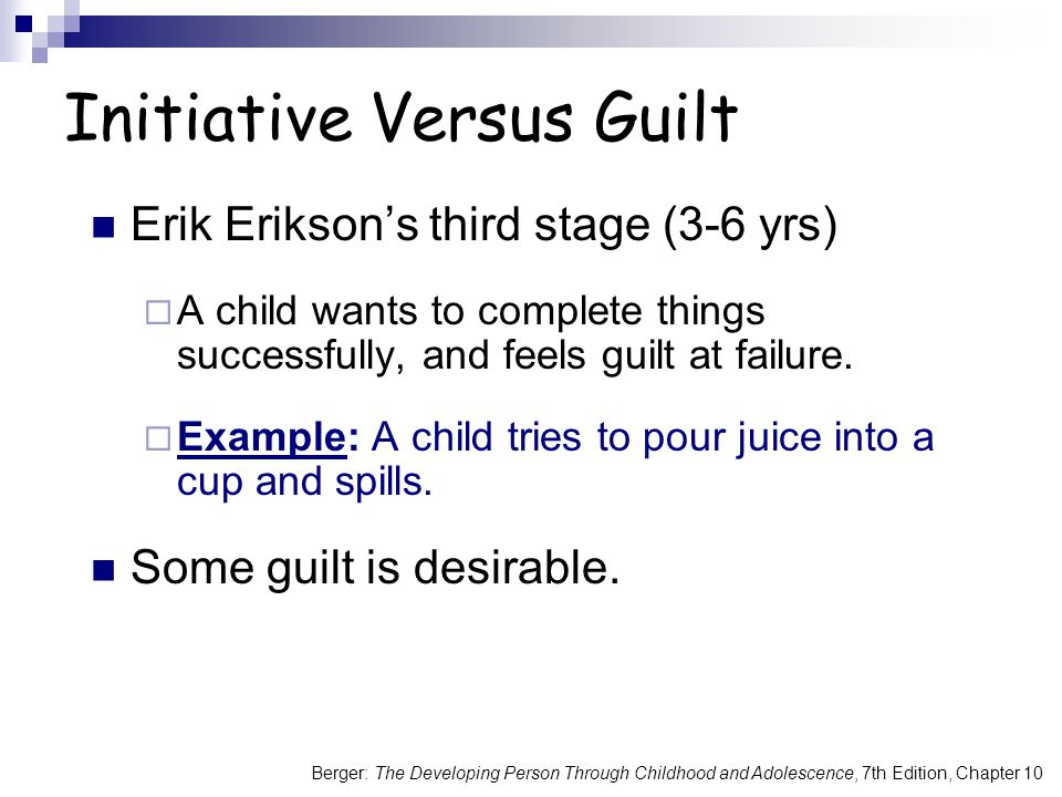 Berger: The Developing Person Through Childhood and Adolescence, 7th Edition, Chapter 10 Initiative Versus Guilt Erik Erikson's third stage (3-6 yrs)