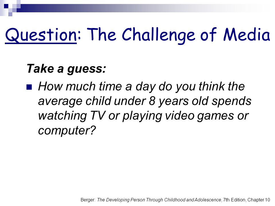 Berger: The Developing Person Through Childhood and Adolescence, 7th Edition, Chapter 10 Question: The Challenge of Media Take a guess: How much time