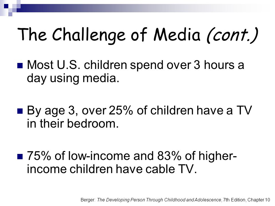 The Challenge of Media (cont.) Most U.S. children spend over 3 hours a day using media. By age 3, over 25% of children have a TV in their bedroom. 75%