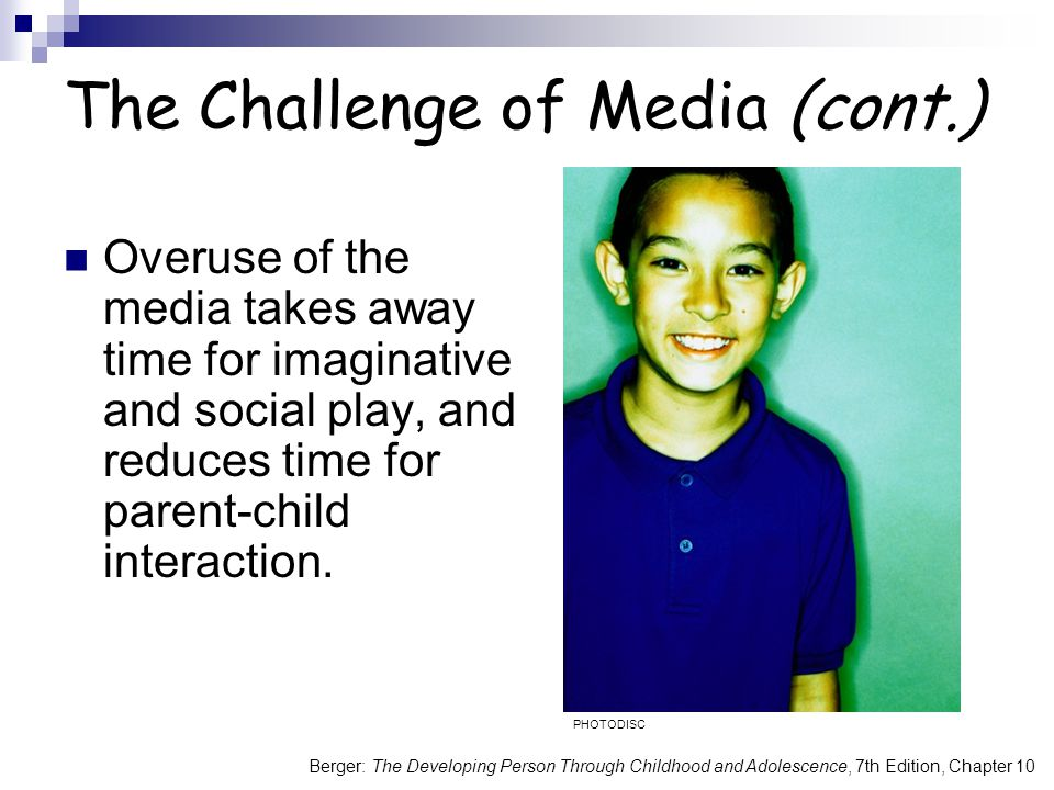 Berger: The Developing Person Through Childhood and Adolescence, 7th Edition, Chapter 10 The Challenge of Media (cont.) Overuse of the media takes awa
