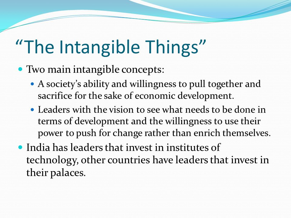 The Intangible Things Two main intangible concepts: A society's ability and willingness to pull together and sacrifice for the sake of economic development.