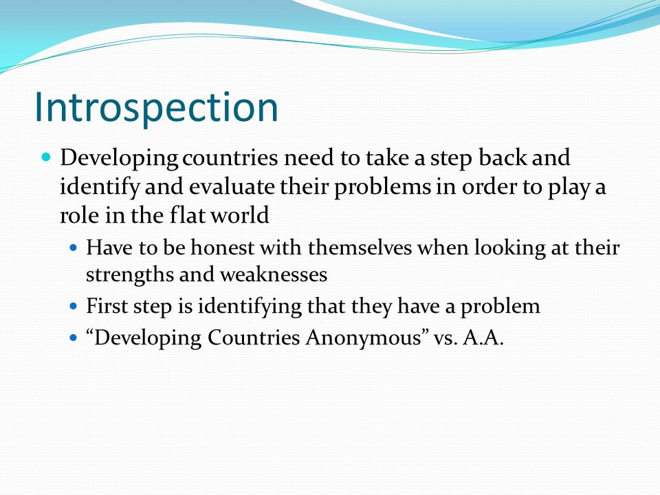 Introspection Developing countries need to take a step back and identify and evaluate their problems in order to play a role in the flat world Have to be honest with themselves when looking at their strengths and weaknesses First step is identifying that they have a problem Developing Countries Anonymous vs.
