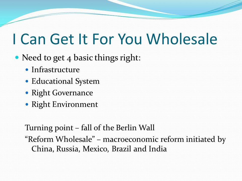 I Can Get It For You Wholesale Need to get 4 basic things right: Infrastructure Educational System Right Governance Right Environment Turning point – fall of the Berlin Wall Reform Wholesale – macroeconomic reform initiated by China, Russia, Mexico, Brazil and India