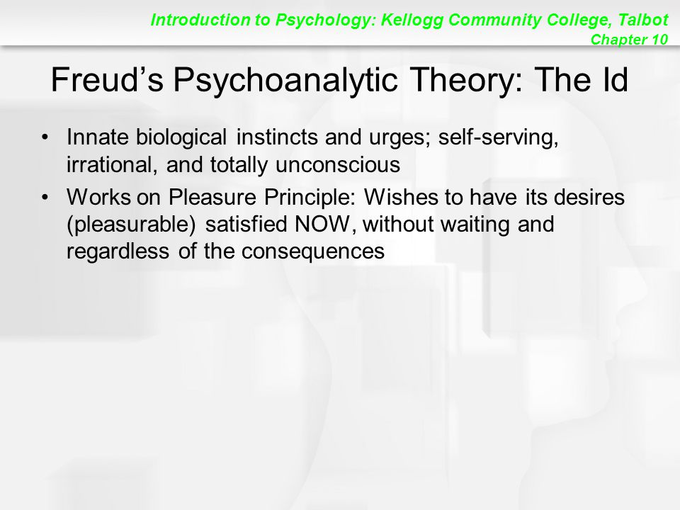 Introduction to Psychology: Kellogg Community College, Talbot Chapter 10 Freud's Psychoanalytic Theory: The Id Innate biological instincts and urges; self-serving, irrational, and totally unconscious Works on Pleasure Principle: Wishes to have its desires (pleasurable) satisfied NOW, without waiting and regardless of the consequences