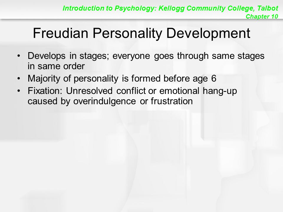 Introduction to Psychology: Kellogg Community College, Talbot Chapter 10 Freudian Personality Development Develops in stages; everyone goes through same stages in same order Majority of personality is formed before age 6 Fixation: Unresolved conflict or emotional hang-up caused by overindulgence or frustration