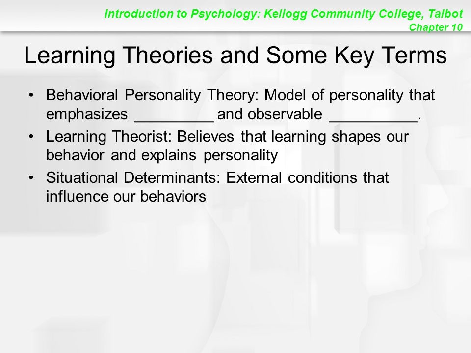 Introduction to Psychology: Kellogg Community College, Talbot Chapter 10 Learning Theories and Some Key Terms Behavioral Personality Theory: Model of personality that emphasizes _________ and observable __________.
