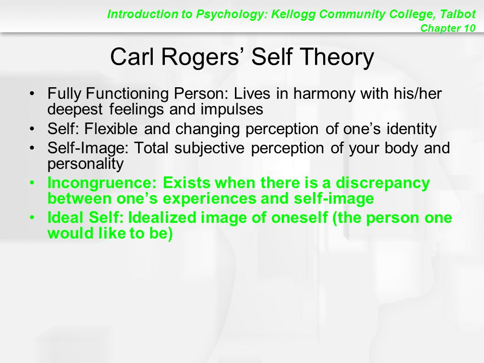 Introduction to Psychology: Kellogg Community College, Talbot Chapter 10 Carl Rogers' Self Theory Fully Functioning Person: Lives in harmony with his/her deepest feelings and impulses Self: Flexible and changing perception of one's identity Self-Image: Total subjective perception of your body and personality Incongruence: Exists when there is a discrepancy between one's experiences and self-image Ideal Self: Idealized image of oneself (the person one would like to be)