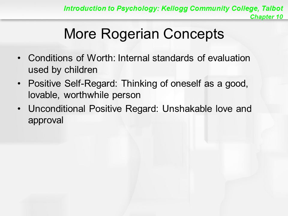 Introduction to Psychology: Kellogg Community College, Talbot Chapter 10 More Rogerian Concepts Conditions of Worth: Internal standards of evaluation used by children Positive Self-Regard: Thinking of oneself as a good, lovable, worthwhile person Unconditional Positive Regard: Unshakable love and approval